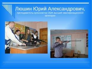 Люшин Юрий Александрович, преподаватель-организатор ОБЖ высшей квалификационн