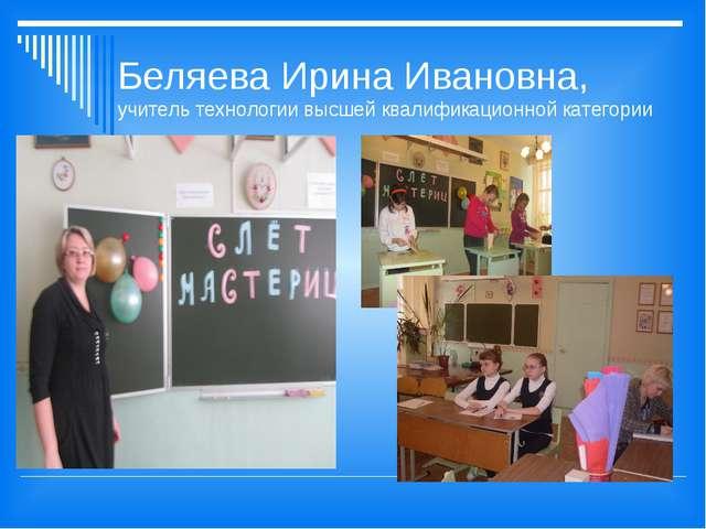 Беляева Ирина Ивановна, учитель технологии высшей квалификационной категории