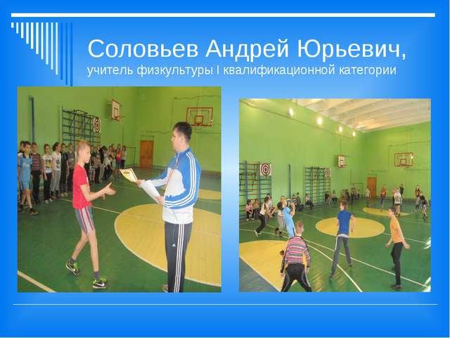 Соловьев Андрей Юрьевич, учитель физкультуры I квалификационной категории
