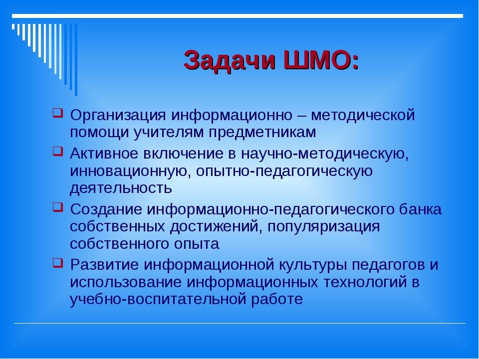 Задачи ШМО: Организация информационно – методической помощи учителям предметн...