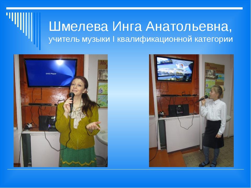 Шмелева Инга Анатольевна, учитель музыки I квалификационной категории