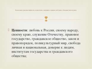 Ценности: любовь к России, своему народу, своему краю, служение Отечеству, пр