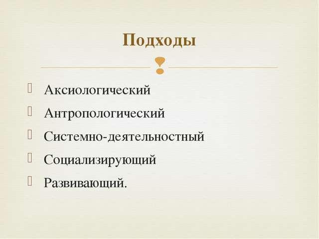 Аксиологический Антропологический Системно-деятельностный Социализирующий Ра...