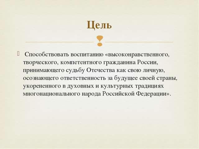 Способствовать воспитанию «высоконравственного, творческого, компетентного г...