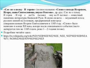 «Сло́во о полку́ И́гореве» (полное название «Слово о походе Игоревом, Игоря,
