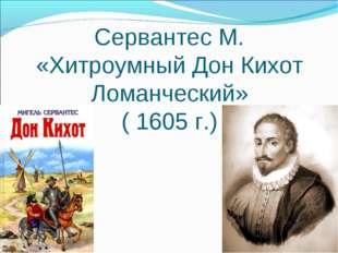 Сервантес М. «Хитроумный Дон Кихот Ломанческий» ( 1605 г.)