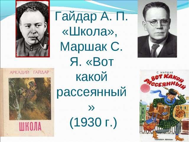 Гайдар А. П. «Школа», Маршак С. Я. «Вот какой рассеянный» (1930 г.)