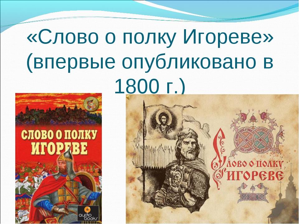 «Слово о полку Игореве» (впервые опубликовано в 1800 г.)