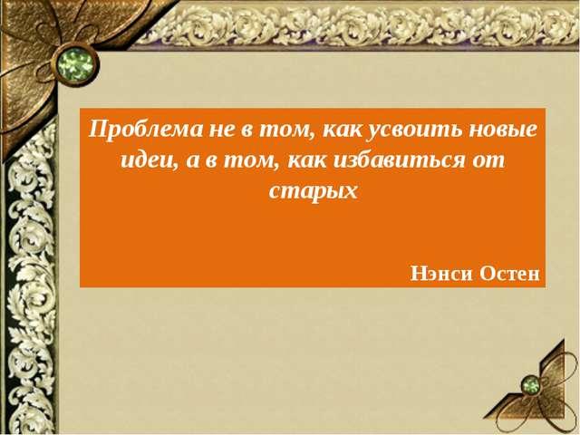 Проблема не в том, как усвоить новые идеи, а в том, как избавиться от старых...