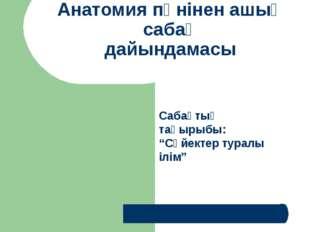 Анатомия пәнінен ашық сабақ дайындамасы Дайындаған: арнайы пән оқытушысы: Бем