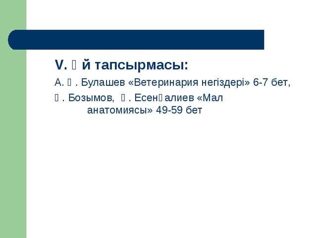 V. Ұй тапсырмасы: А. Қ. Булашев «Ветеринария негіздері» 6-7 бет, Қ. Бозымов,...