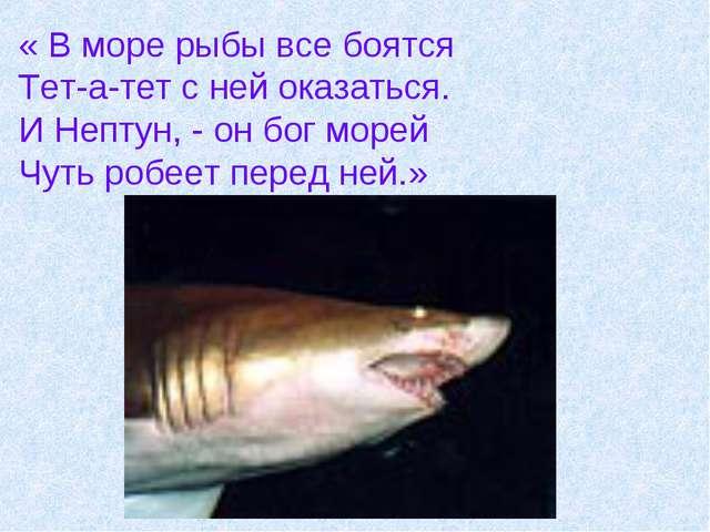 « В море рыбы все боятся Тет-а-тет с ней оказаться. И Нептун, - он бог морей...