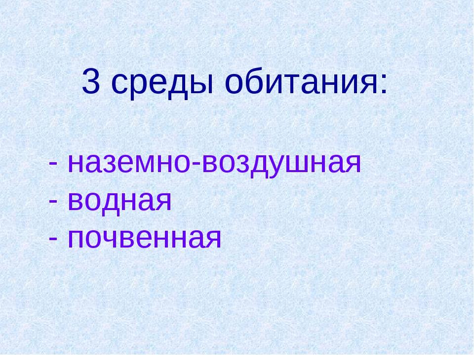 3 среды обитания: - наземно-воздушная - водная - почвенная