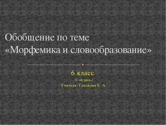 6 класс (2-ой урок.) Учитель: Гапонова Е. А. Обобщение по теме «Морфемика и с...