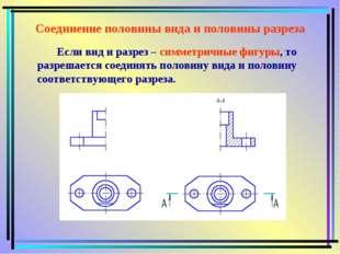 Соединение половины вида и половины разреза Если вид и разрез – симметричные