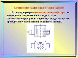 Соединение части вида и части разреза Если вид и разрез – несимметричные фигу