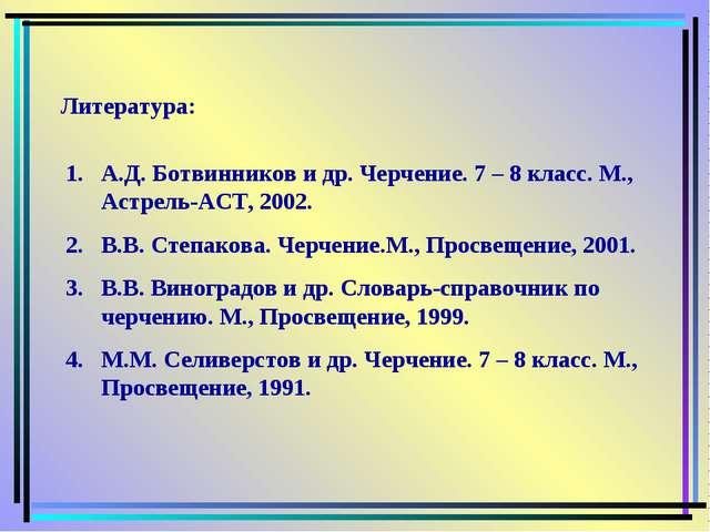 Литература: А.Д. Ботвинников и др. Черчение. 7 – 8 класс. М., Астрель-АСТ, 20...