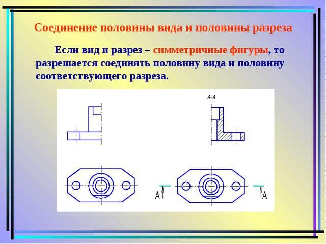 Соединение половины вида и половины разреза Если вид и разрез – симметричные...