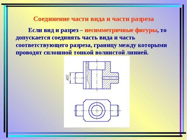 Соединение части вида и части разреза Если вид и разрез – несимметричные фигу...