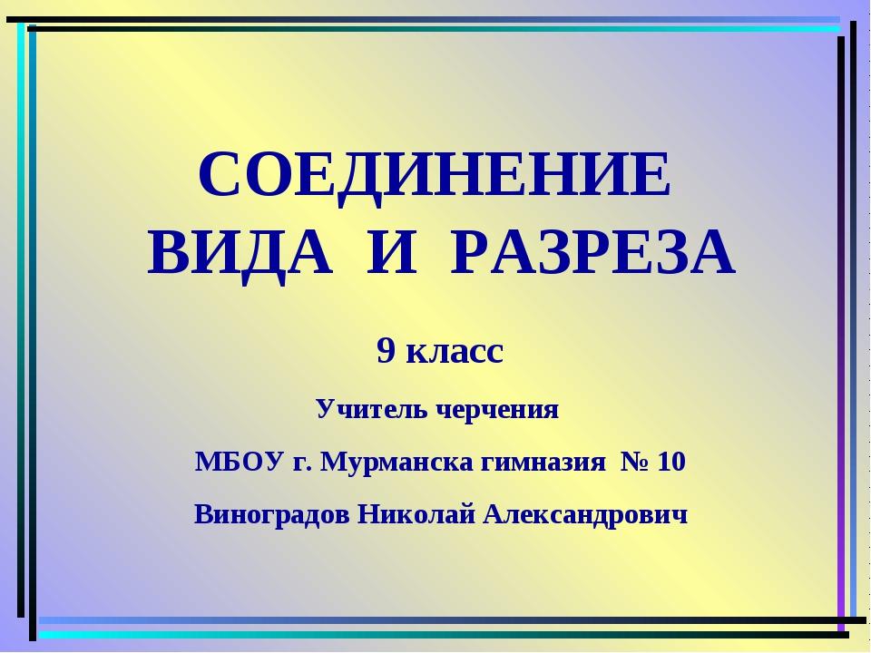 СОЕДИНЕНИЕ ВИДА И РАЗРЕЗА 9 класс Учитель черчения МБОУ г. Мурманска гимназия...