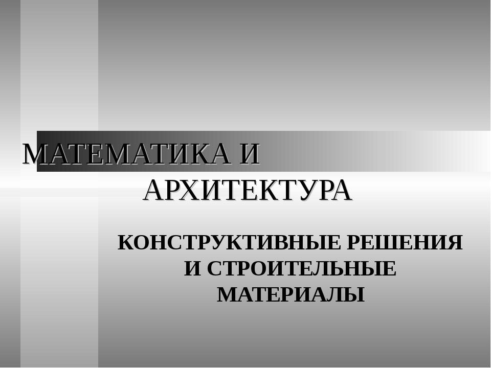 МАТЕМАТИКА И АРХИТЕКТУРА КОНСТРУКТИВНЫЕ РЕШЕНИЯ И СТРОИТЕЛЬНЫЕ МАТЕРИАЛЫ