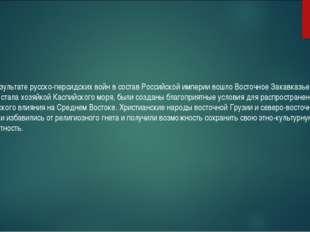 В результате русско-персидских войн в состав Российской империи вошло Восточ