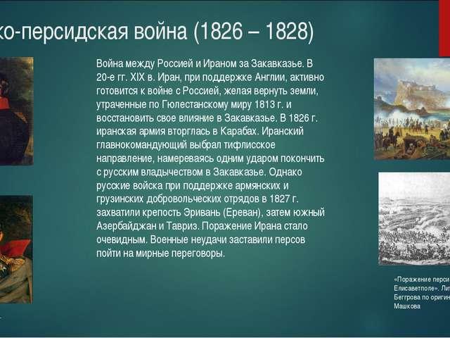 Русско-персидская война (1826 – 1828) Война между Россией и Ираном за Закавк...