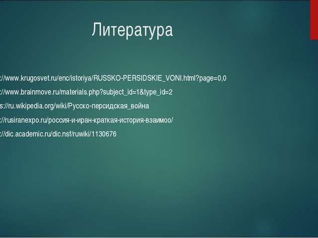Литература http://www.krugosvet.ru/enc/istoriya/RUSSKO-PERSIDSKIE_VONI.html?...