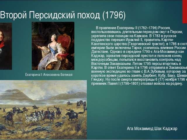 Второй Персидский поход (1796) В правление Екатерины II(1762–1796) Россия,...
