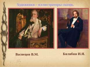 Художники – иллюстраторы сказок. Васнецов В.М. Билибин И.Я.