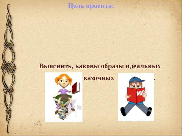 Цель проекта: Выяснить, каковы образы идеальных сказочных  героинь.