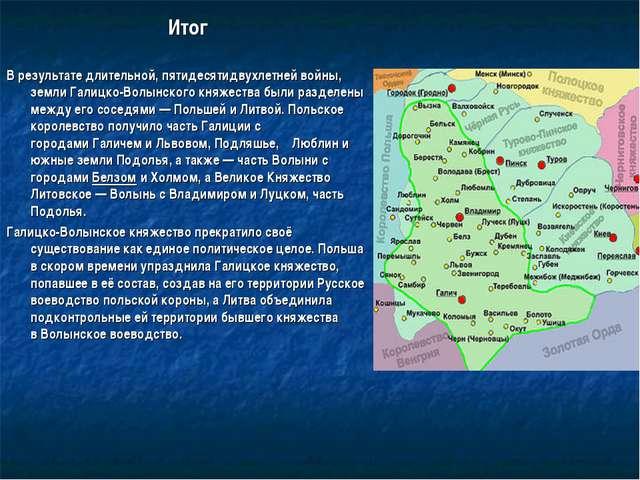 Итог В результате длительной, пятидесятидвухлетней войны, земли Галицко-Волын...