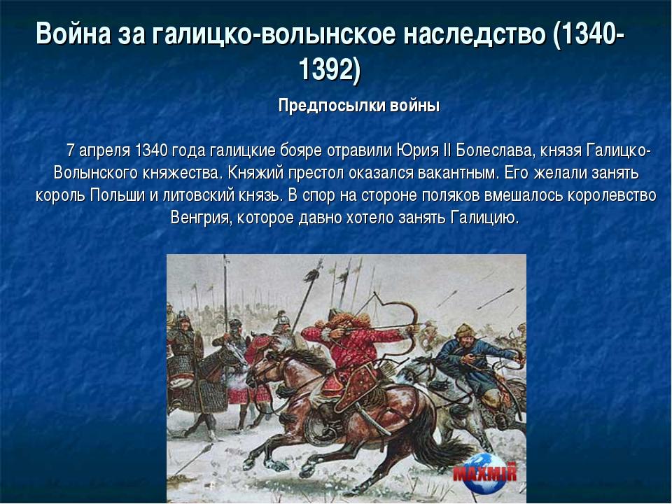 Война за галицко-волынское наследство (1340-1392) Предпосылки войны 7 апреля...