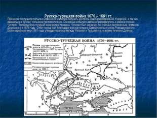 Русско-турецкая война 1676 – 1681 гг. Причиной послужила попытка Османской и