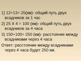 1) 12+13= 25(км)- общий путь двух всадников за 1 час 2) 25 X 4 = 100 (км)- о