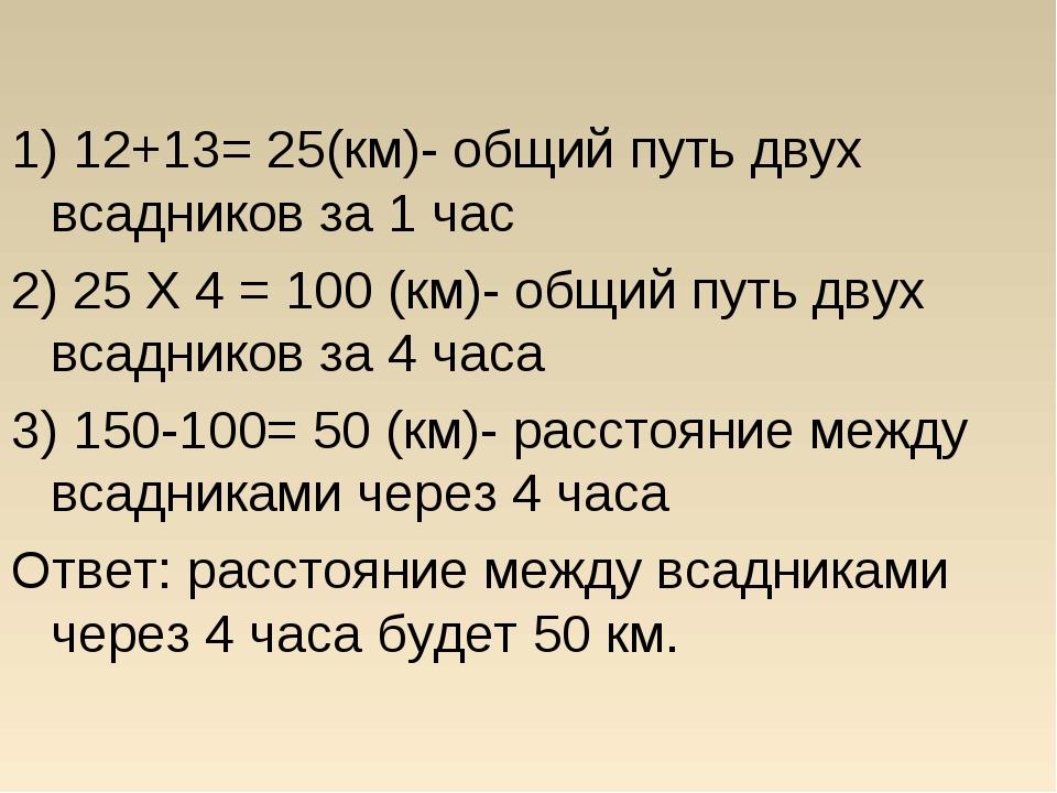 1) 12+13= 25(км)- общий путь двух всадников за 1 час 2) 25 X 4 = 100 (км)- о...