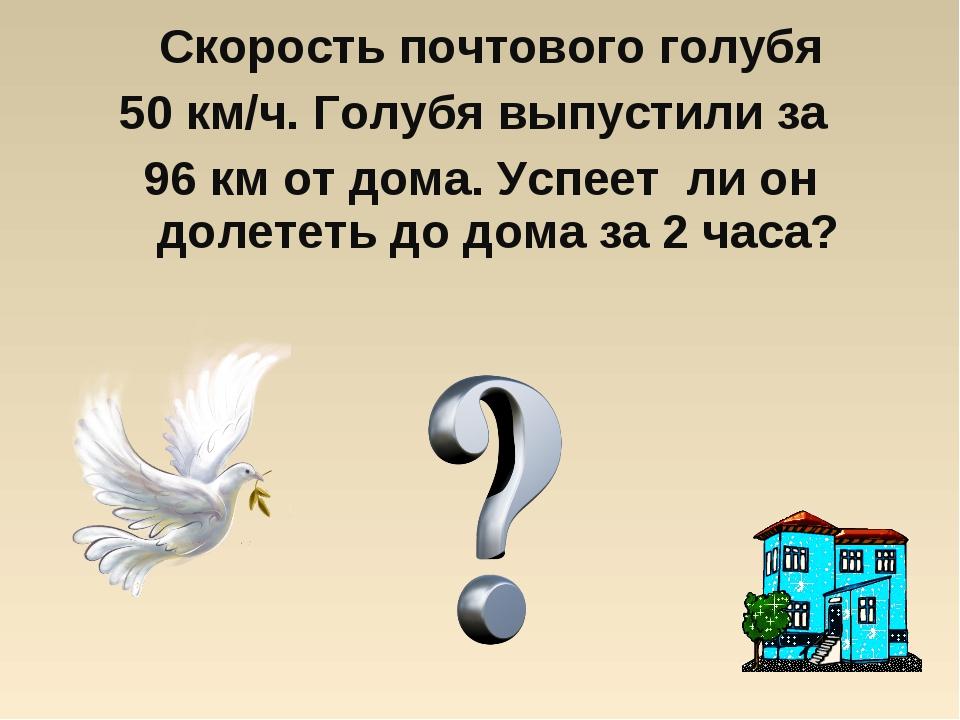 Скорость почтового голубя 50 км/ч. Голубя выпустили за 96 км от дома. Успеет...