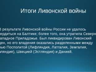 Итоги Ливонской войны В результате Ливонской войны России не удалось утверди