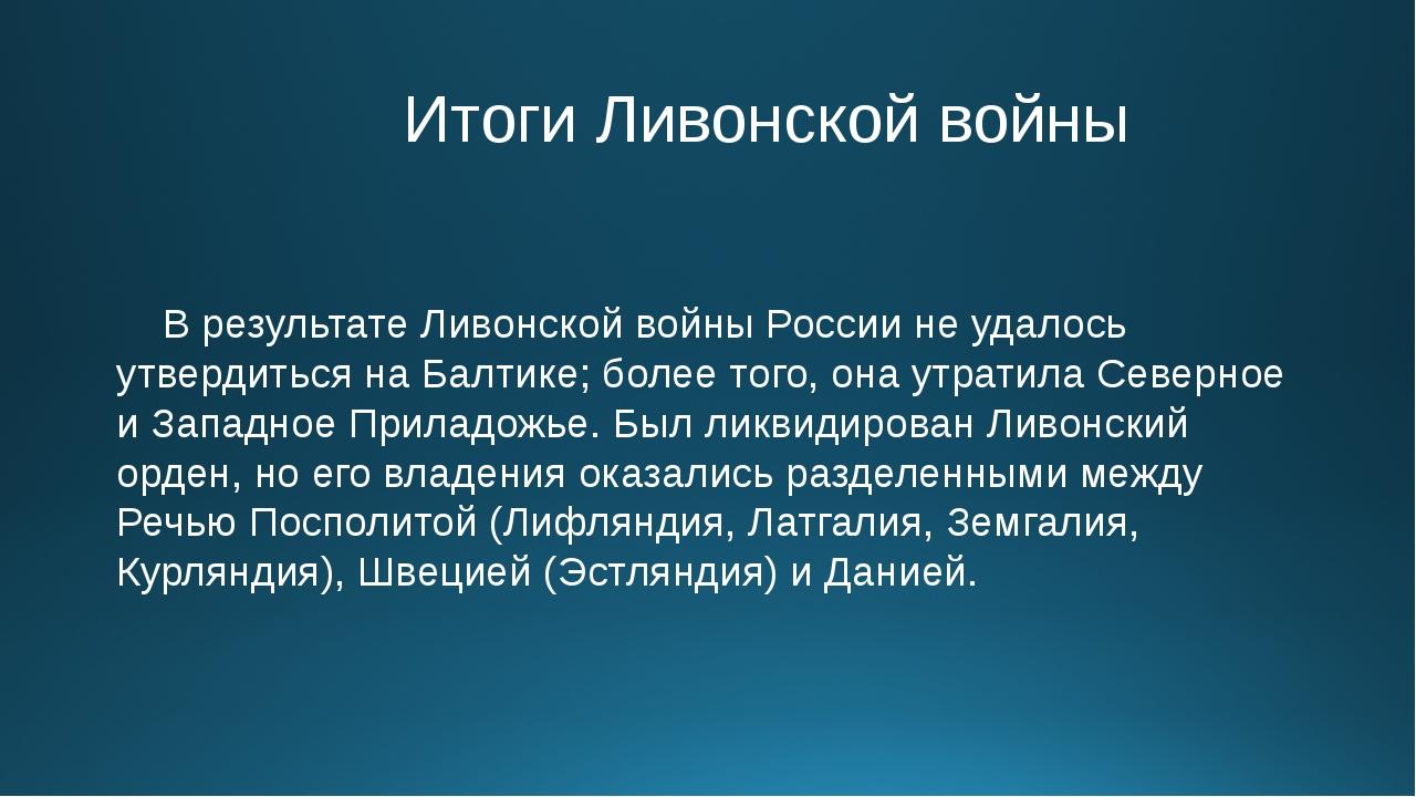 Итоги Ливонской войны В результате Ливонской войны России не удалось утверди...