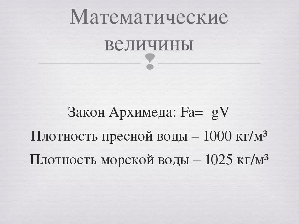 Закон Архимеда: Fa=ρgV Плотность пресной воды – 1000 кг/м³ Плотность морской...