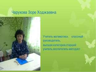 Чарухова Зоре Ходжаевна Учитель математики, классный руководитель, высшая кат