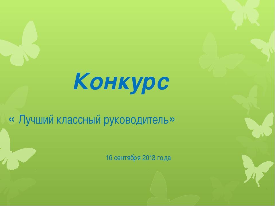 Конкурс « Лучший классный руководитель» 16 сентября 2013 года