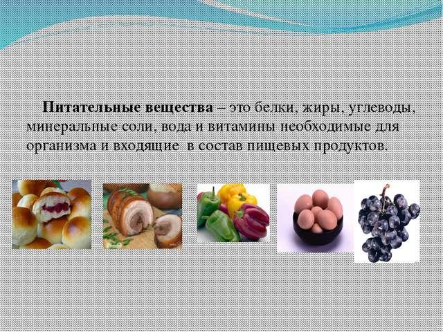 Питательные вещества – это белки, жиры, углеводы, минеральные соли, вода и в...