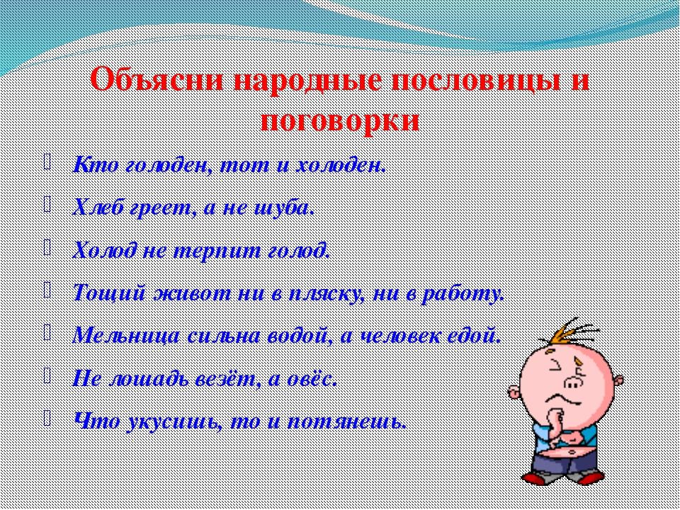 Объясни народные пословицы и поговорки Кто голоден, тот и холоден. Хлеб греет...