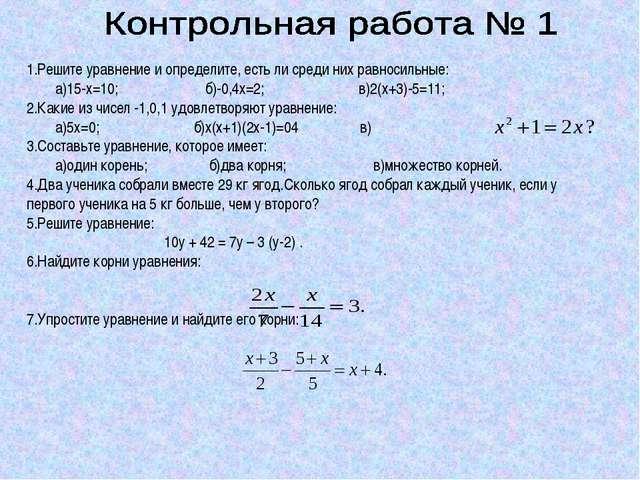 1.Решите уравнение и определите, есть ли среди них равносильные: а)15-х=10; б...