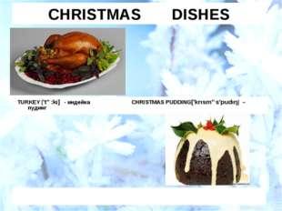 CHRISTMAS DISHES TURKEY ['tə:kı] - индейка CHRISTMAS PUDDING['krısməs'pudıŋ]