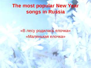 The most popular New Year songs in Russia «В лесу родилась елочка» «Маленькая