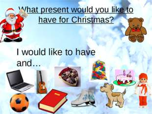 What present would you like to have for Christmas? I would like to have and…