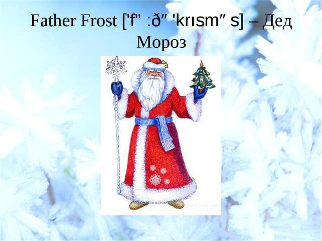 Father Frost ['fɑ:ðə'krısməs] – Дед Мороз