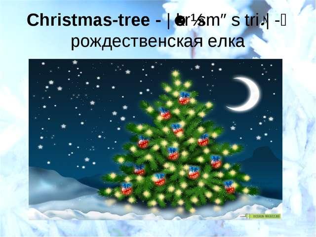 Christmas-tree- |ˈkrɪsməs triː| -рождественская елка